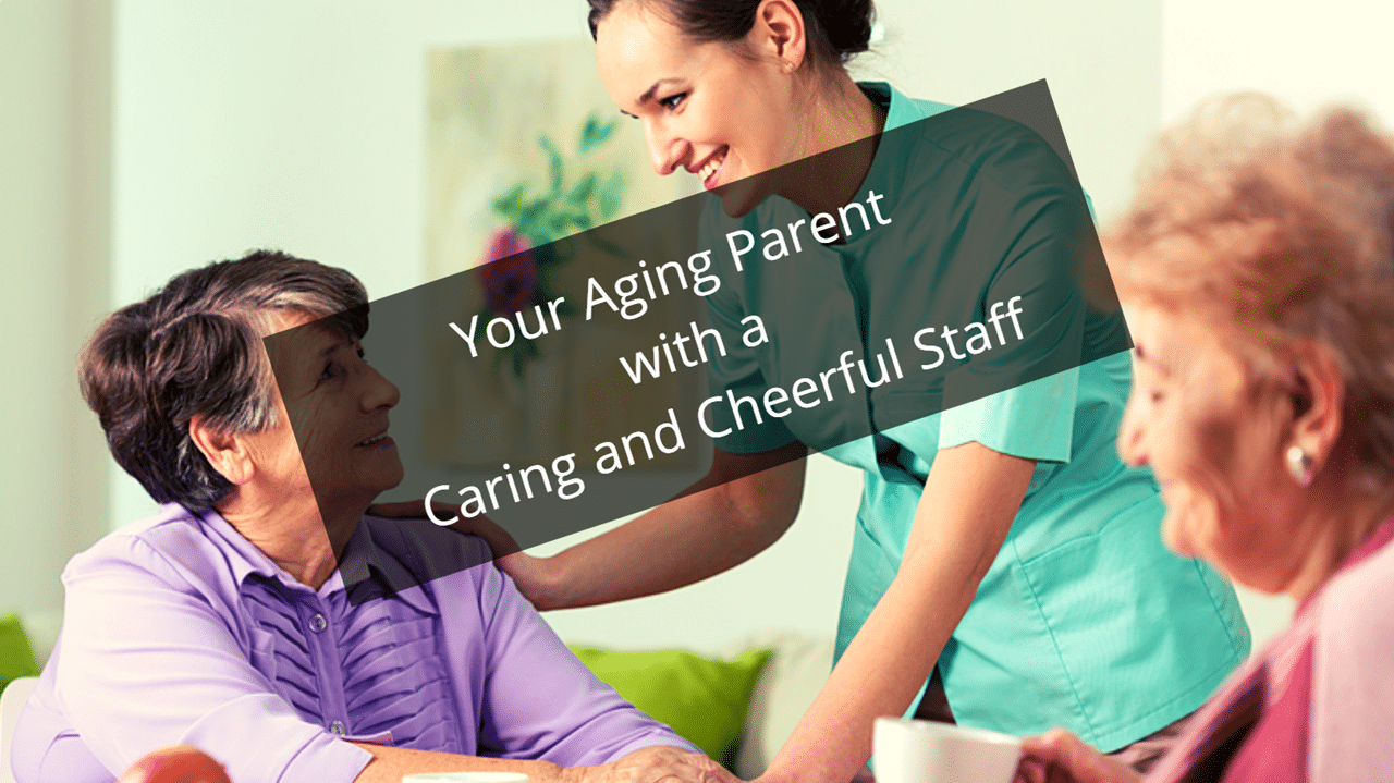 Your Aging Parent with a Caring and Cheerful Staff Member